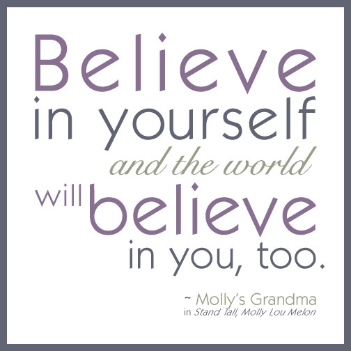 Believe in yourself and the world will believe in you, too. - Molly Lou Melon's Grandma