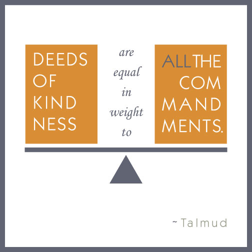 Deeds of kindness are equal in weight to all the commandments.