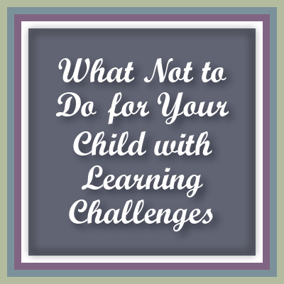 A top blog post at Inner Pieces Gallery: What Not to Do for Your Child with Learning Challenges.