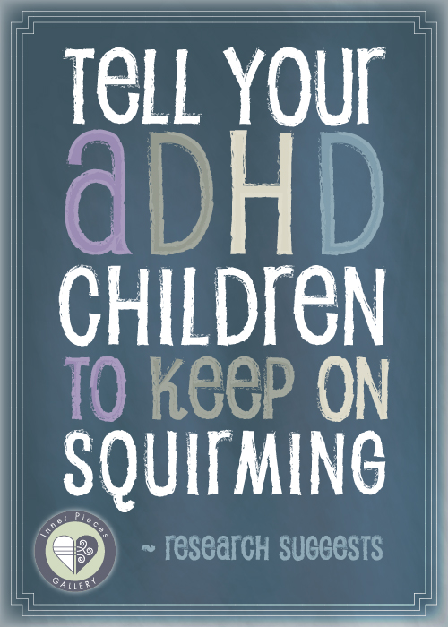 Tell Your ADHD Children to Keep on Squirming. Or at least, that's what the latest research suggests we do.