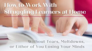 Presentation title: How to Work With Struggling Learners at Home Without Tears, Meltdowns, or Either of You Losing Your Minds